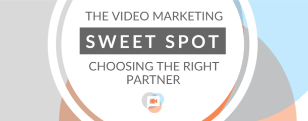 The Video Marketing Sweet Spot Choosing the Right Partner